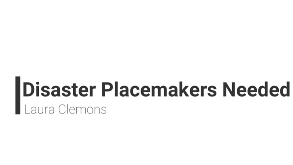 Disaster Placemakers Needed