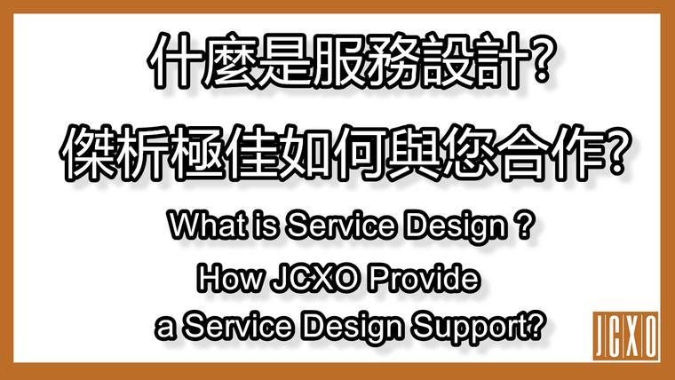什麼是服務設計?傑析極佳如何與您合作?    What is Service Design? How could JCXO provision our service?