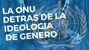 LA ONU Y SU AGENDA DE LA IDEOLOGIA DE GENERO