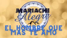 Mariachi Alegre- El Hombre Mas Que Te Amo