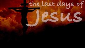 The Last Days of Jesus Week 4