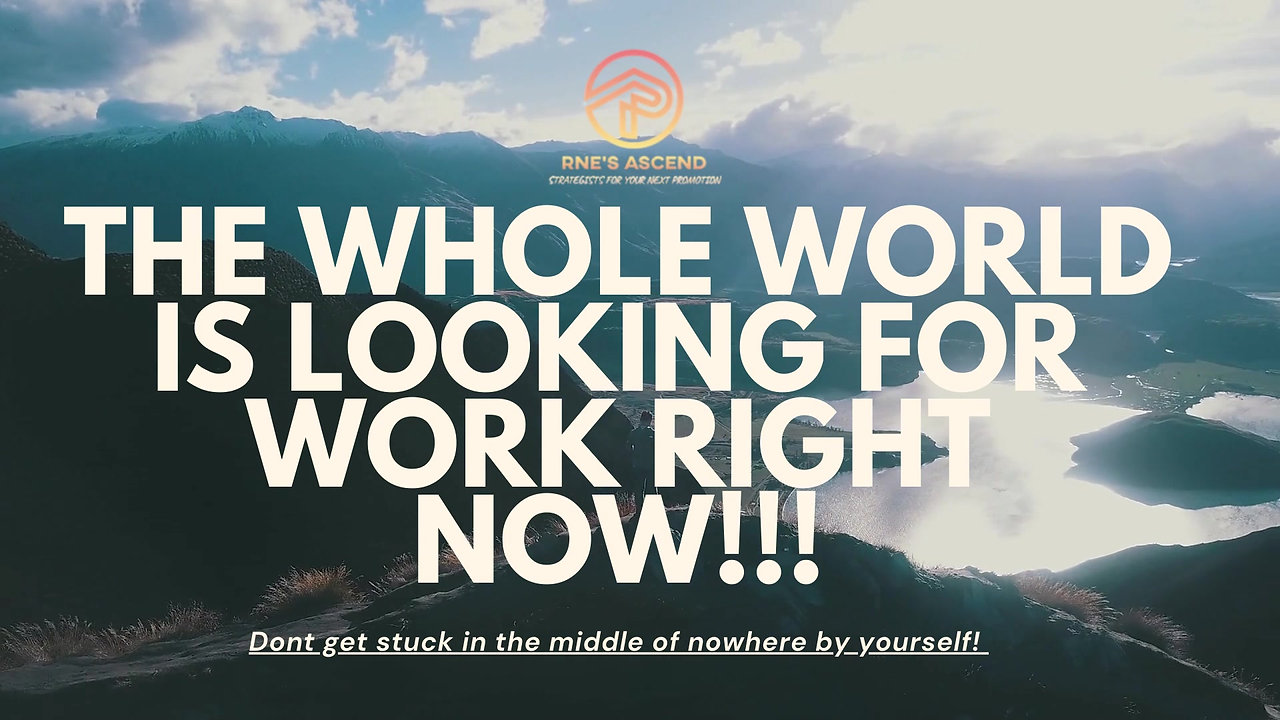 THE WHOLE WORLD IS LOOKING FOR WORK RIGHT NOW!!!
