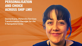 Personalisation and choice across SHIP LMS - Donna Evans, Maternity Services Transformation Manager, The 5 Hampshire CCGs