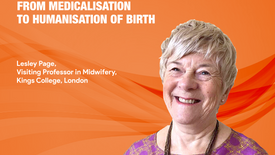 From Medicalisation to Humanisation of Birth - Professor Dr Lesley Page CBE, King's College London