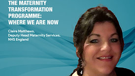 The Maternity Transformation Programme_ where we are now - Claire Mathews, Deputy Head Maternity Services, NHS England