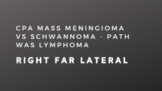 CPA Mass Meningioma vs Schwannoma - path was Lymphoma