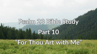 Psalm 23 Bible Study: Part 10 -For Thou Art with Me-