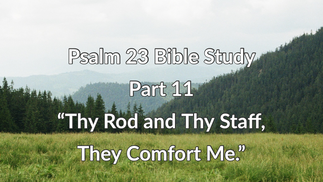 """Psalm 23 Biblestudy: Part 11 """"Thy Rod and Thy Staff, They Comfort Me."""""""