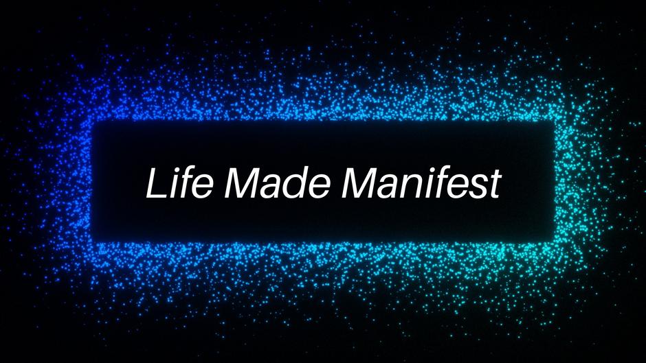 Life Made Manifest