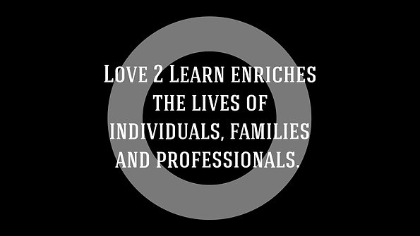 Love 2 Learn enriches the lives of individuals, families and professionals.