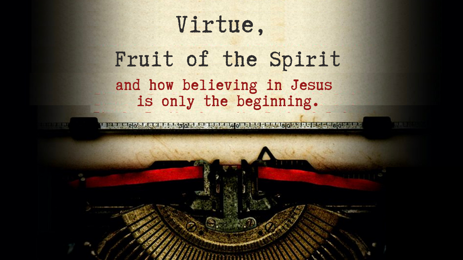 Virtue, Fruit of the Spirit and How Believing in Jesus is Only the Beginning.