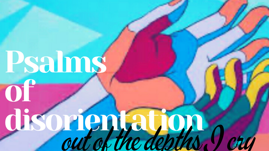 Psalms of Disorientation: Out of the Depths I Cry