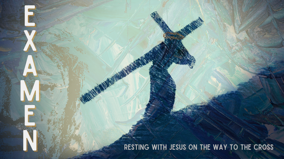 EXAMEN ~ Resting With Jesus On the Way To the Cross