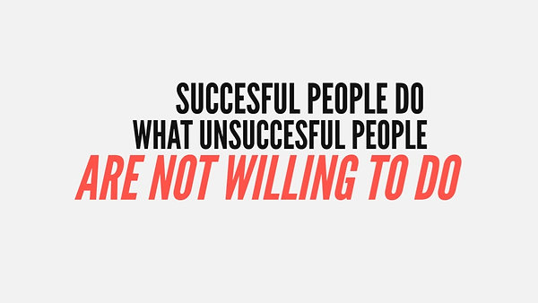 Successful people do what unsuccessful people are not willing to do.