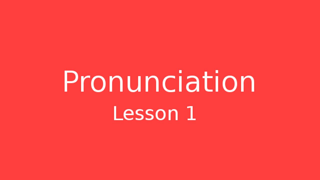 Pronunciation Lesson 1