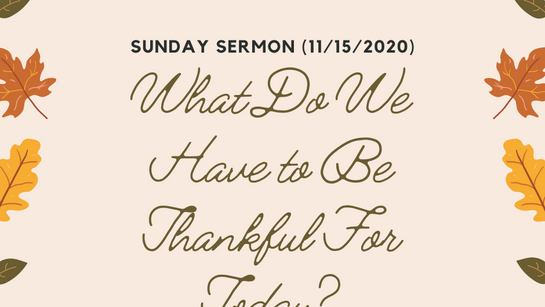 Sunday Sermon (11/15/2020) - What DO We Have to Be Thankful For Today?