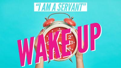 "Wake Up - ""I am a servant"""