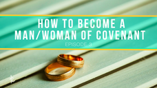 How to become a man/woman of covenant (Episode 3)