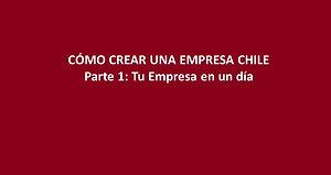 Cómo Crear una empresa en Chile Ep1 - Tu Empresa en un Dia