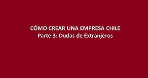 Cómo crear una empresa en Chile Ep 3 - Dudas de Extranjeros