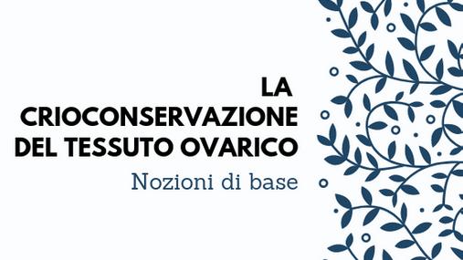 LA CRIOCONSERVAZIONE DEL TESSUTO OVARICO -- NOZIONI DI BASE