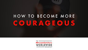 HOW TO BECOME MORE COURAGEOUS   4.23.2020   #DreamCatchers WorldWide Broadcast