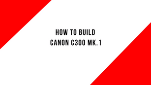 How to build a Canon C300 MK.1