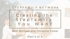 Creating the Stepfamily You Want (part 3)