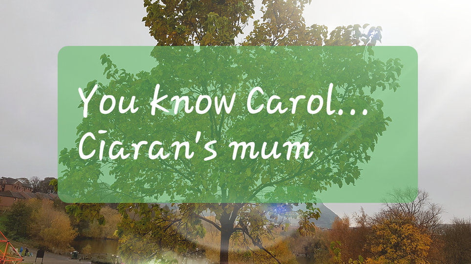 You know Carol...Ciaran's mum [Michael's version]