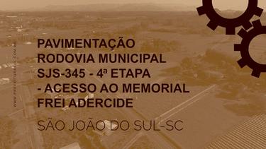 PAVIMENTACAO RODOVIA MUNICIPAL SJS-345 - 4 ETAPA - ACESSO AO MEMORIAL FREI ADERCIDE.