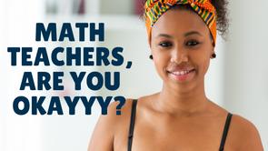 Math Teachers, Are you Okayyy?