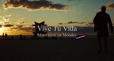 Vive Tu Vida (Motivation on Monday Rewinds)