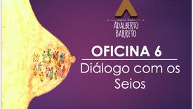 OFICINA 6 - DIÁLOGO COM OS SEIOS