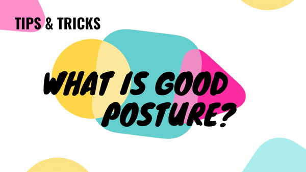 TIPS & TRICKS - What Is Good Posture?