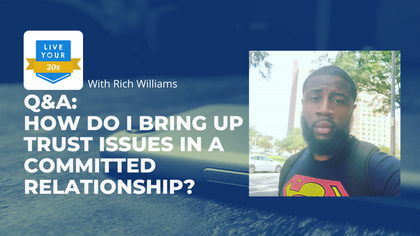 Live Your Twenties x Rich Williams: How to Bring Up Trust Issues in a Committed Relationship.