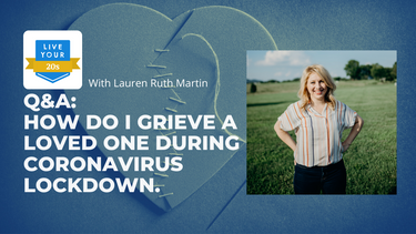 Live Your Twenties x Lauren Ruth Martin - Grieving a Loved One During Coronavirus Lockdown