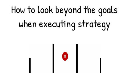How to look beyond the goals when executing strategy