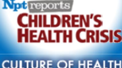 Culture of Health | Children's Health Crisis | NPT Reports