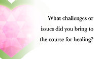 What challenges or issues did you bring to the course for healing?