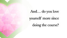 And… do you love yourself more since doing the course?