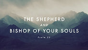 The Shepherd and Bishop of Your Souls - Sunday AM, September 13, 2020