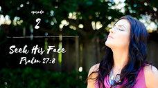 Seek His Face: Psalm 27:8 / Episode 2