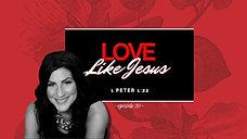 Love Like Jesus: 1 Peter 1:22 / Episode 20