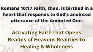 Activating Faith That Opens Realms of Heaven Realities to Healing & Wholeness