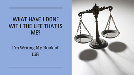 What Have I Done With The Life That Is Me?  I'm Writing My Book of Life