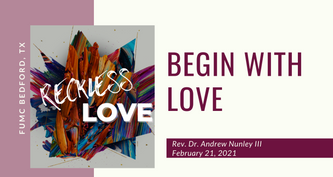 2.21.21 Reckless Love: Begin With Love
