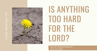 6.14.20  Is Anything too Hard for the Lord?