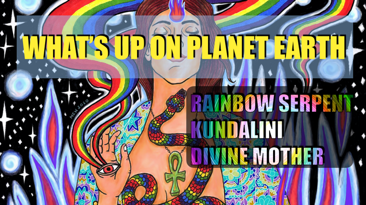 What's Up on Planet Earth  2020 - Rainbow Serpent, Kundalini & Divine Mother