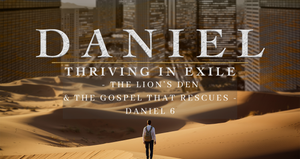Daniel: The Lion's Den and The Gospel That Rescues   Dr. Josh Carter   6/20/21