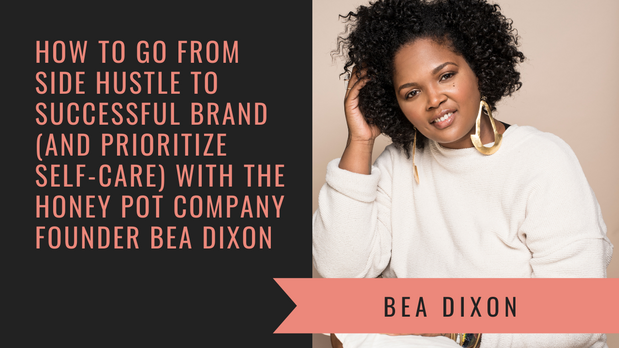 How to Go From Side Hustle to Successful Brand with The Honey Pot Company Founder Bea Dixon